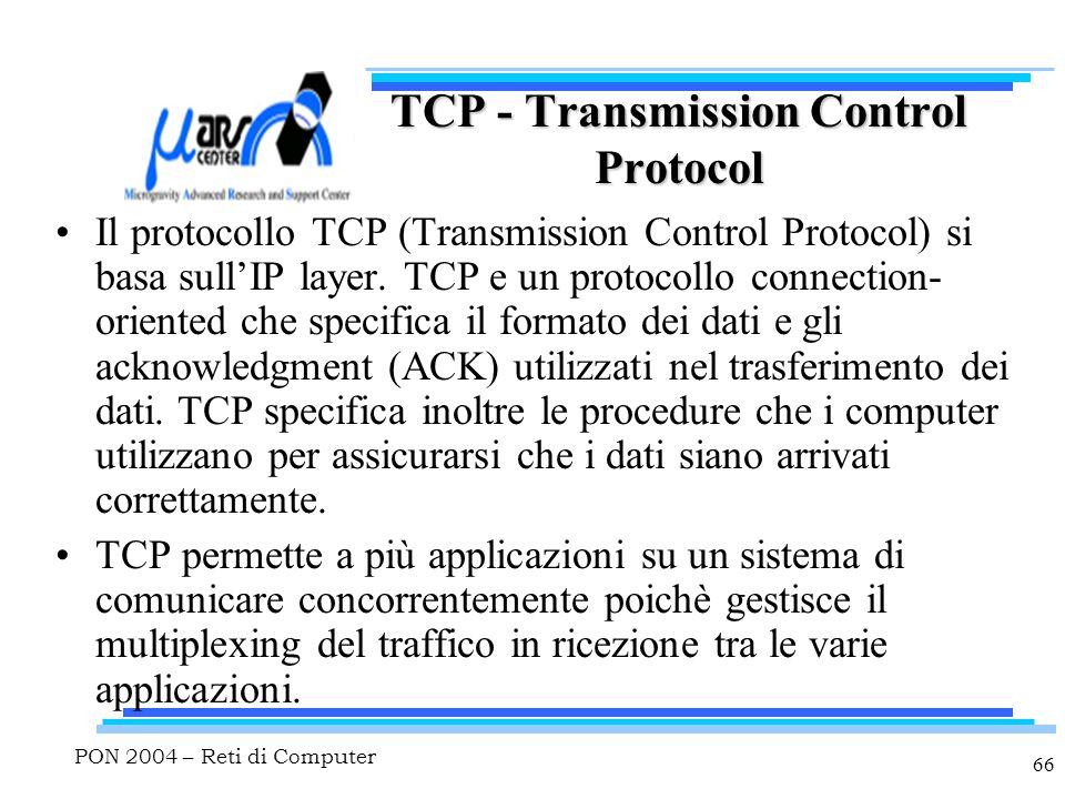 PON 2004 – Reti di Computer 66 TCP - Transmission Control Protocol Il protocollo TCP (Transmission Control Protocol) si basa sull'IP layer. TCP e un p