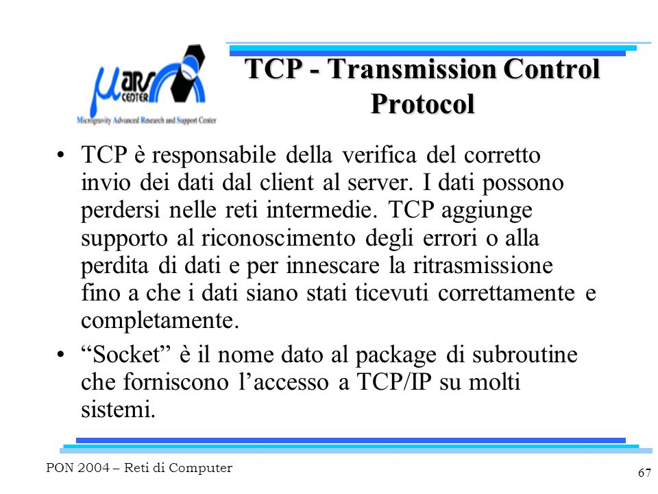 PON 2004 – Reti di Computer 67 TCP - Transmission Control Protocol TCP è responsabile della verifica del corretto invio dei dati dal client al server.