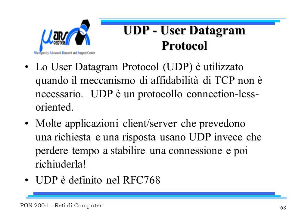 PON 2004 – Reti di Computer 68 UDP - User Datagram Protocol Lo User Datagram Protocol (UDP) è utilizzato quando il meccanismo di affidabilità di TCP non è necessario.