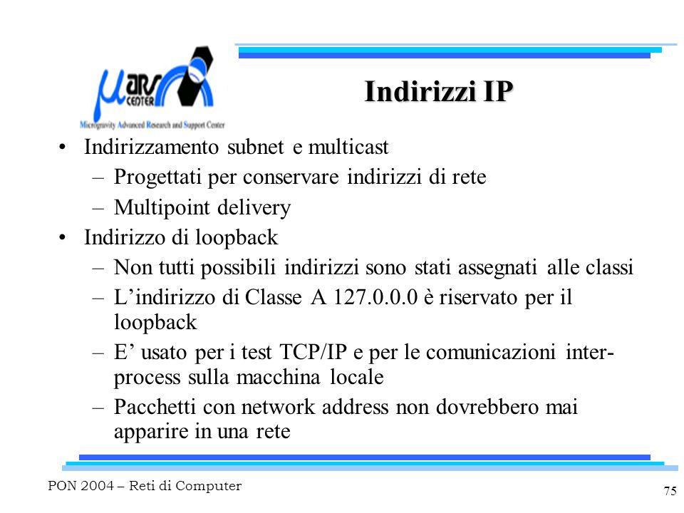 PON 2004 – Reti di Computer 75 Indirizzi IP Indirizzamento subnet e multicast –Progettati per conservare indirizzi di rete –Multipoint delivery Indiri