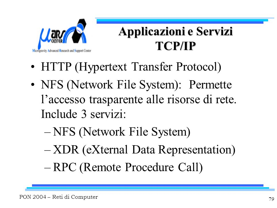 PON 2004 – Reti di Computer 79 Applicazioni e Servizi TCP/IP HTTP (Hypertext Transfer Protocol) NFS (Network File System): Permette l'accesso traspare