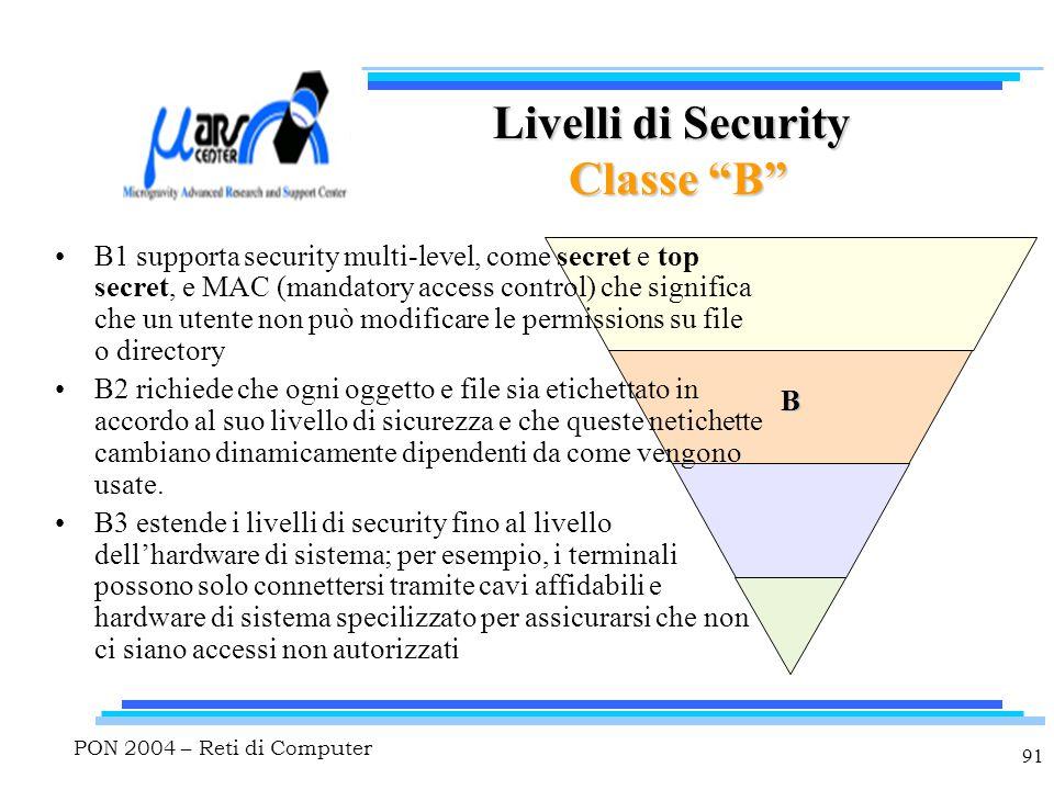 """PON 2004 – Reti di Computer 91 B Livelli di Security Classe """"B"""" B1 supporta security multi-level, come secret e top secret, e MAC (mandatory access co"""