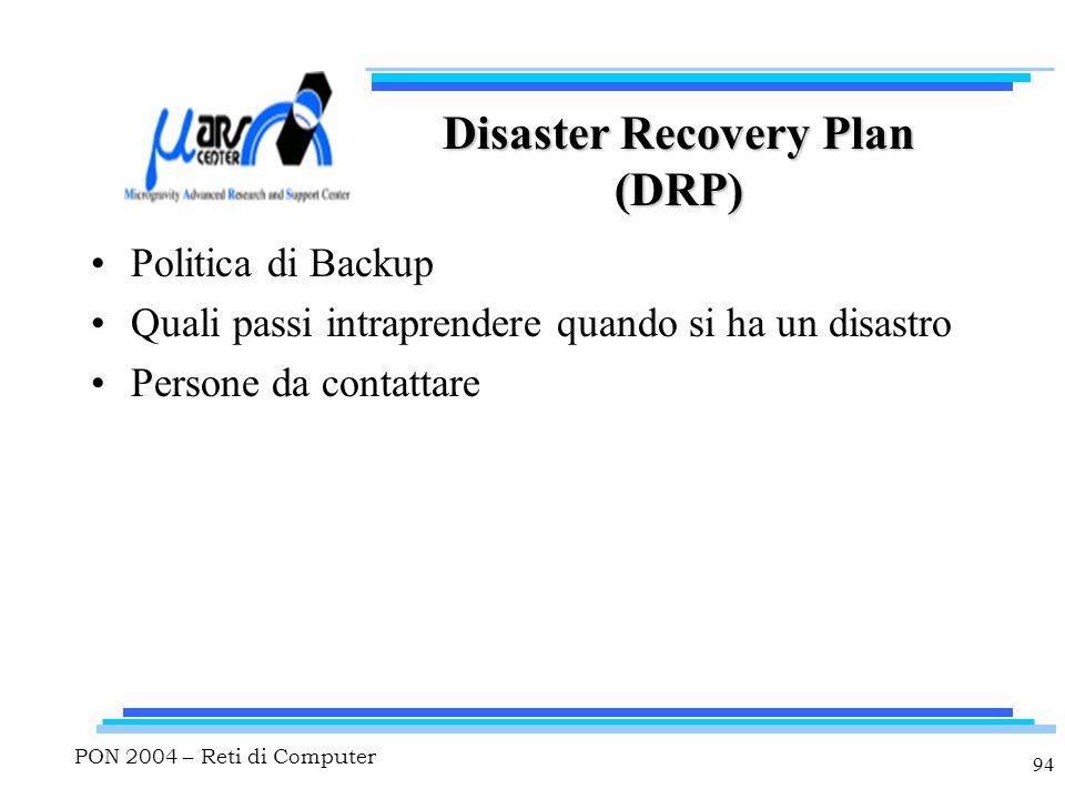 PON 2004 – Reti di Computer 94 Disaster Recovery Plan (DRP) Politica di Backup Quali passi intraprendere quando si ha un disastro Persone da contattare