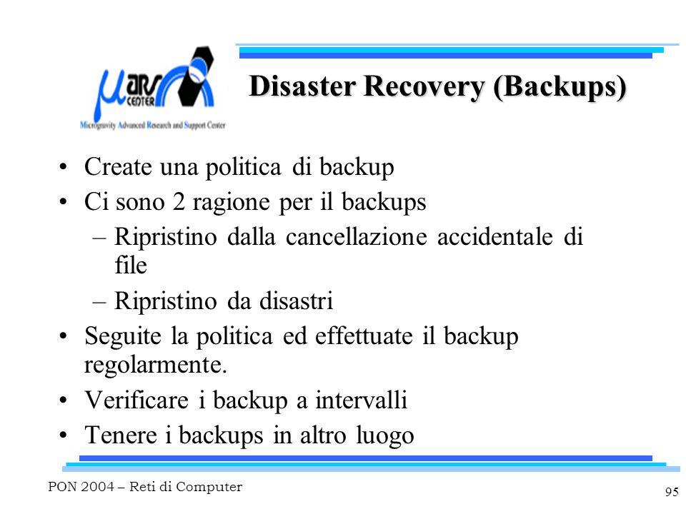 PON 2004 – Reti di Computer 95 Disaster Recovery (Backups) Create una politica di backup Ci sono 2 ragione per il backups –Ripristino dalla cancellazione accidentale di file –Ripristino da disastri Seguite la politica ed effettuate il backup regolarmente.
