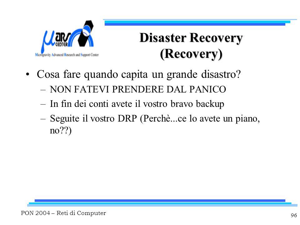 PON 2004 – Reti di Computer 96 Disaster Recovery (Recovery) Cosa fare quando capita un grande disastro? –NON FATEVI PRENDERE DAL PANICO –In fin dei co
