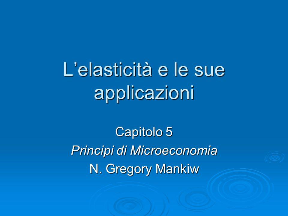 L'elasticità e le sue applicazioni Capitolo 5 Principi di Microeconomia N. Gregory Mankiw