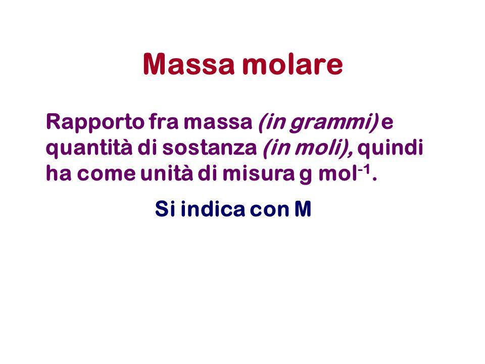 Massa molare Rapporto fra massa (in grammi) e quantità di sostanza (in moli), quindi ha come unità di misura g mol -1. Si indica con M