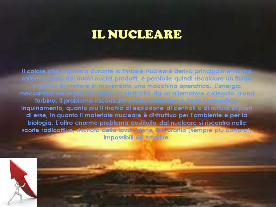 IL NUCLEARE Il calore che si genera durante la fissione nucleare deriva principalmente dal rallentamento dei nuovi nuclei prodotti: è possibile quindi riscaldare un fluido in grado di mettere in movimento una macchina operatrice.