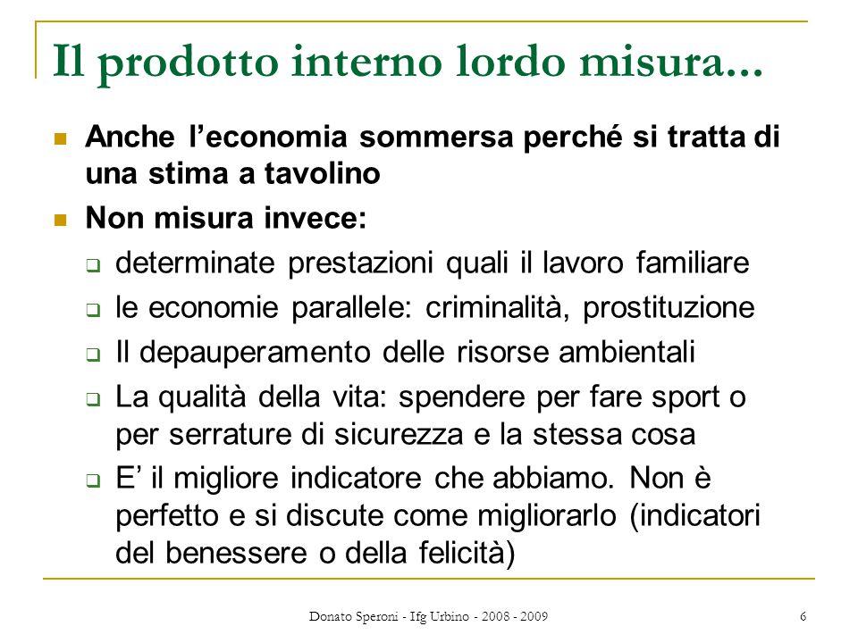 Donato Speroni - Ifg Urbino - 2008 - 2009 6 Il prodotto interno lordo misura... Anche l'economia sommersa perché si tratta di una stima a tavolino Non