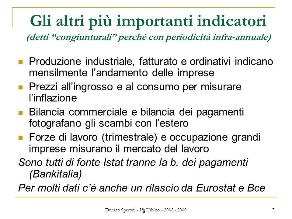 """Donato Speroni - Ifg Urbino - 2008 - 2009 7 Gli altri più importanti indicatori (detti """"congiunturali"""" perché con periodicità infra-annuale) Produzion"""