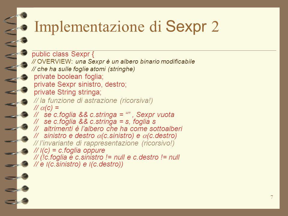 7 Implementazione di Sexpr 2 public class Sexpr { // OVERVIEW: una Sexpr è un albero binario modificabile // che ha sulle foglie atomi (stringhe) private boolean foglia; private Sexpr sinistro, destro; private String stringa; // la funzione di astrazione (ricorsiva!) //  (c) = // se c.foglia && c.stringa = , Sexpr vuota // se c.foglia && c.stringa = s, foglia s // altrimenti è l'albero che ha come sottoalberi // sinistro e destro  (c.sinistro) e  (c.destro) // l'invariante di rappresentazione (ricorsivo!) // I (c) = c.foglia oppure // (!c.foglia e c.sinistro != null e c.destro != null // e I (c.sinistro) e I (c.destro))