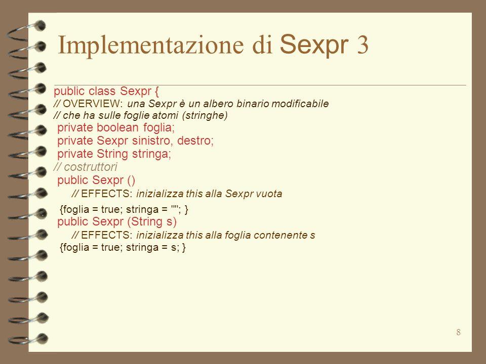 8 Implementazione di Sexpr 3 public class Sexpr { // OVERVIEW: una Sexpr è un albero binario modificabile // che ha sulle foglie atomi (stringhe) private boolean foglia; private Sexpr sinistro, destro; private String stringa; // costruttori public Sexpr () // EFFECTS: inizializza this alla Sexpr vuota {foglia = true; stringa = ; } public Sexpr (String s) // EFFECTS: inizializza this alla foglia contenente s {foglia = true; stringa = s; }