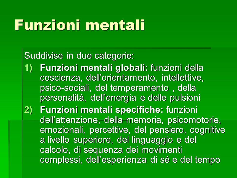 Funzioni mentali Suddivise in due categorie: 1)Funzioni mentali globali: funzioni della coscienza, dell'orientamento, intellettive, psico-sociali, del