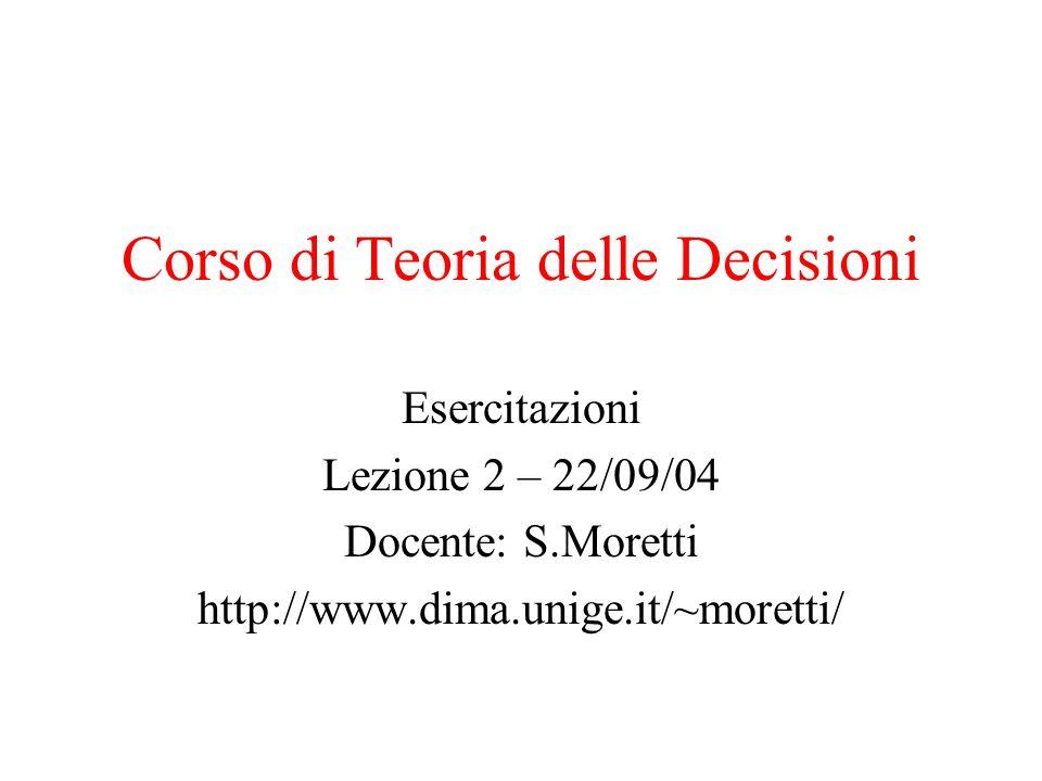Corso di Teoria delle Decisioni Esercitazioni Lezione 2 – 22/09/04 Docente: S.Moretti http://www.dima.unige.it/~moretti/