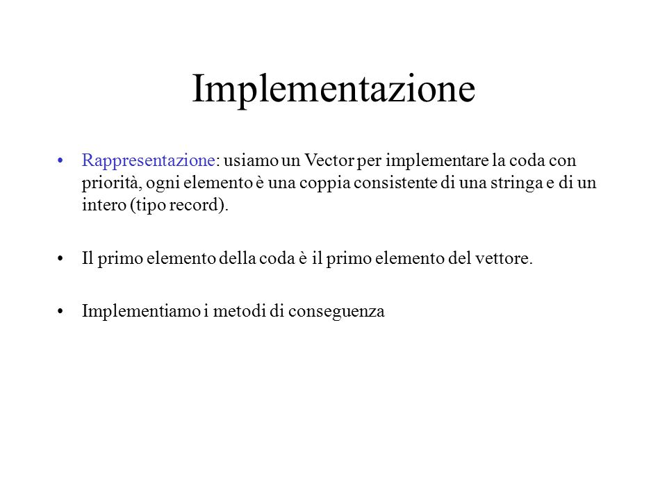 Utilizziamo il tipo Pair cosí definito: Public class Pair { // OVERVIEW: un tipo record private String value; private int prior; // costruttore Pair (String s, int n) // EFFECTS: inizializza il record // con i valori di s ed n {value = s; prior = n;} // metodi public String left(){ // EFFECTS: restituisce this.value return value;} public int right(){ // EFFECTS: restituisce this.prior return prior;} }