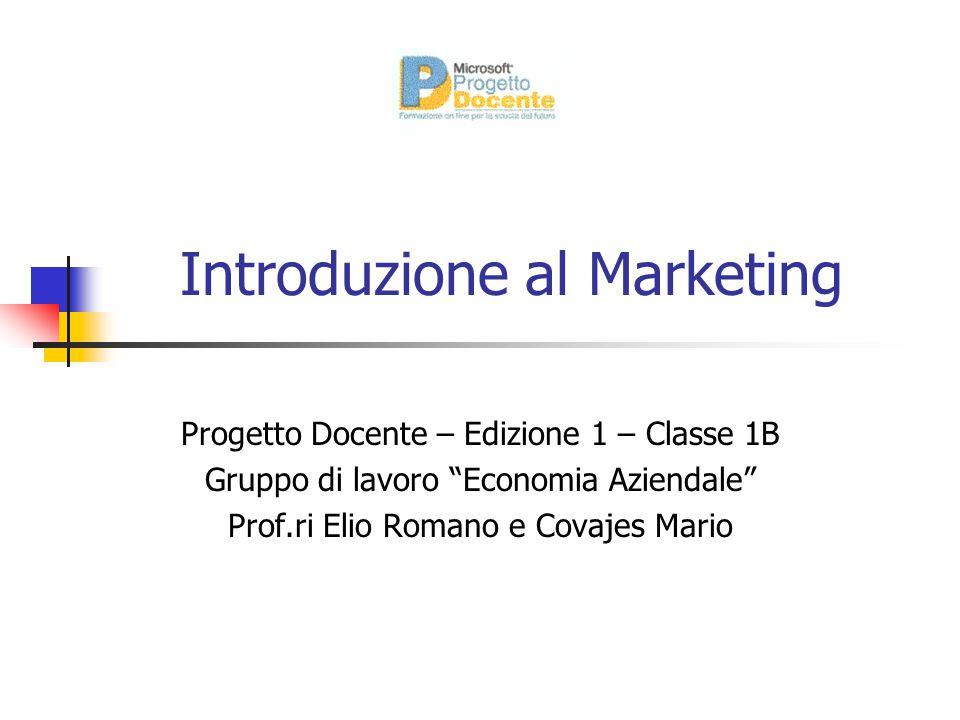 """Introduzione al Marketing Progetto Docente – Edizione 1 – Classe 1B Gruppo di lavoro """"Economia Aziendale"""" Prof.ri Elio Romano e Covajes Mario"""