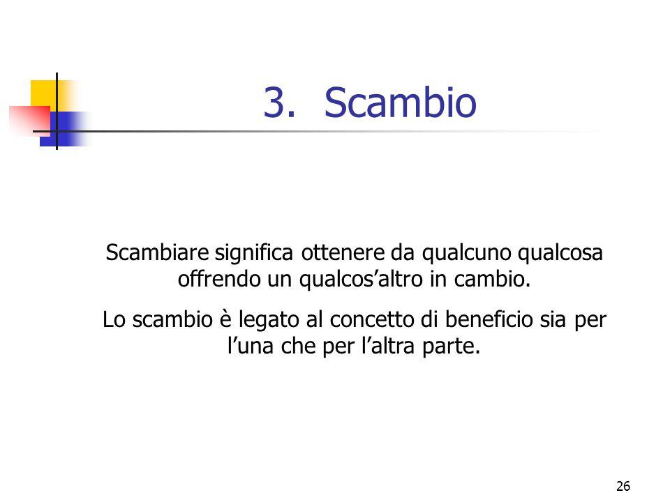 26 3.Scambio Scambiare significa ottenere da qualcuno qualcosa offrendo un qualcos'altro in cambio. Lo scambio è legato al concetto di beneficio sia p