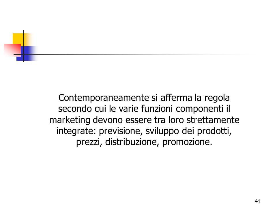 41 Contemporaneamente si afferma la regola secondo cui le varie funzioni componenti il marketing devono essere tra loro strettamente integrate: previs