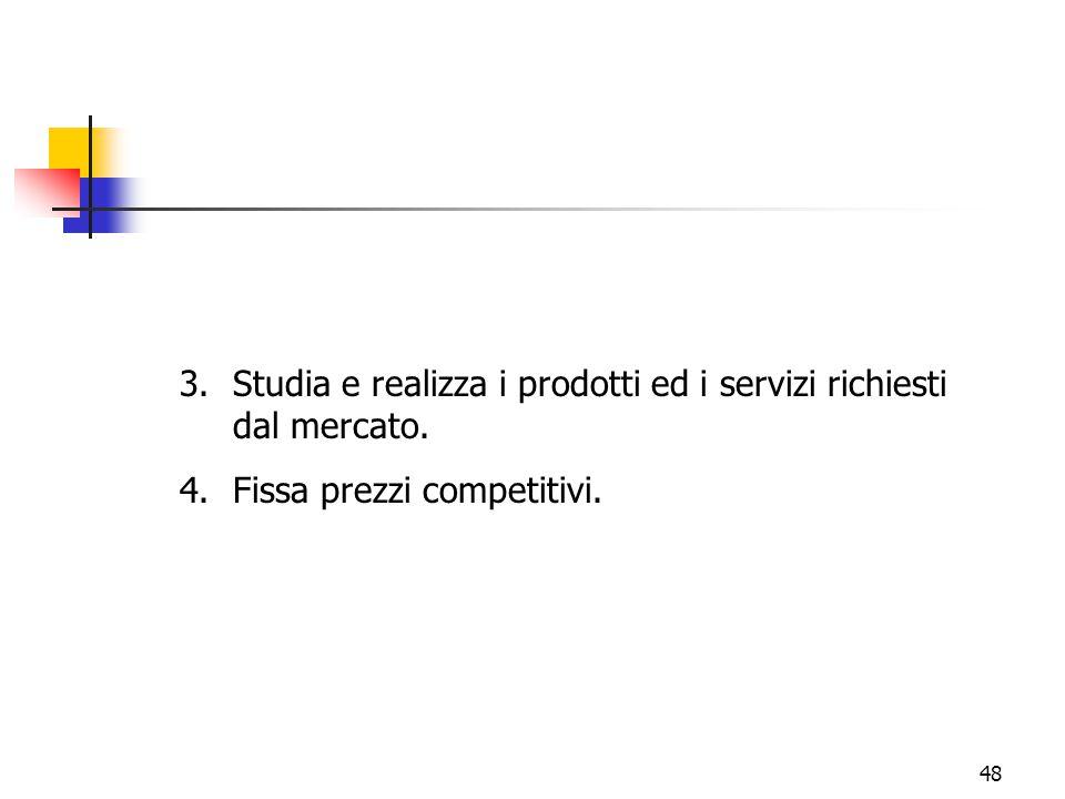 48 3.Studia e realizza i prodotti ed i servizi richiesti dal mercato. 4.Fissa prezzi competitivi.