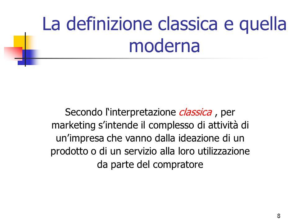 8 La definizione classica e quella moderna Secondo l'interpretazione classica, per marketing s'intende il complesso di attività di un'impresa che vann