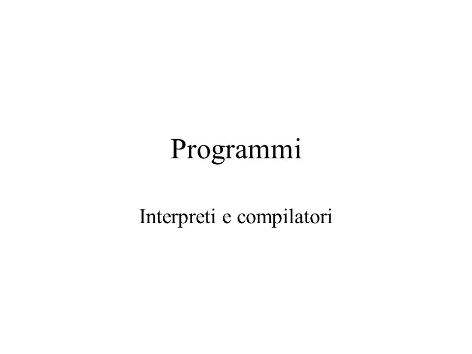 Programmi Interpreti e compilatori
