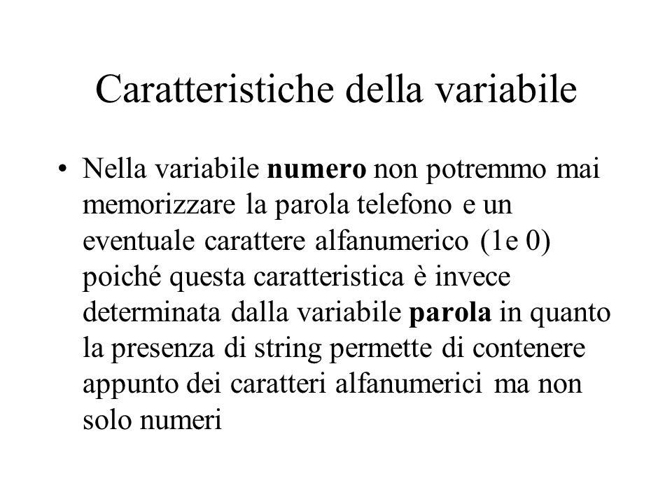 Caratteristiche della variabile Nella variabile numero non potremmo mai memorizzare la parola telefono e un eventuale carattere alfanumerico (1e 0) poiché questa caratteristica è invece determinata dalla variabile parola in quanto la presenza di string permette di contenere appunto dei caratteri alfanumerici ma non solo numeri
