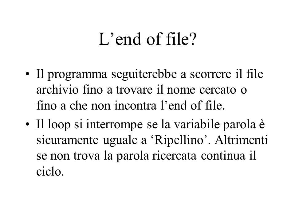 L'end of file? Il programma seguiterebbe a scorrere il file archivio fino a trovare il nome cercato o fino a che non incontra l'end of file. Il loop s
