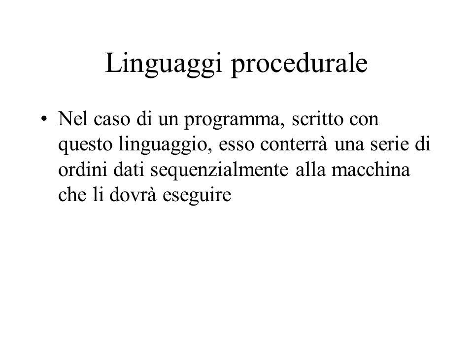 Linguaggi procedurale Nel caso di un programma, scritto con questo linguaggio, esso conterrà una serie di ordini dati sequenzialmente alla macchina che li dovrà eseguire