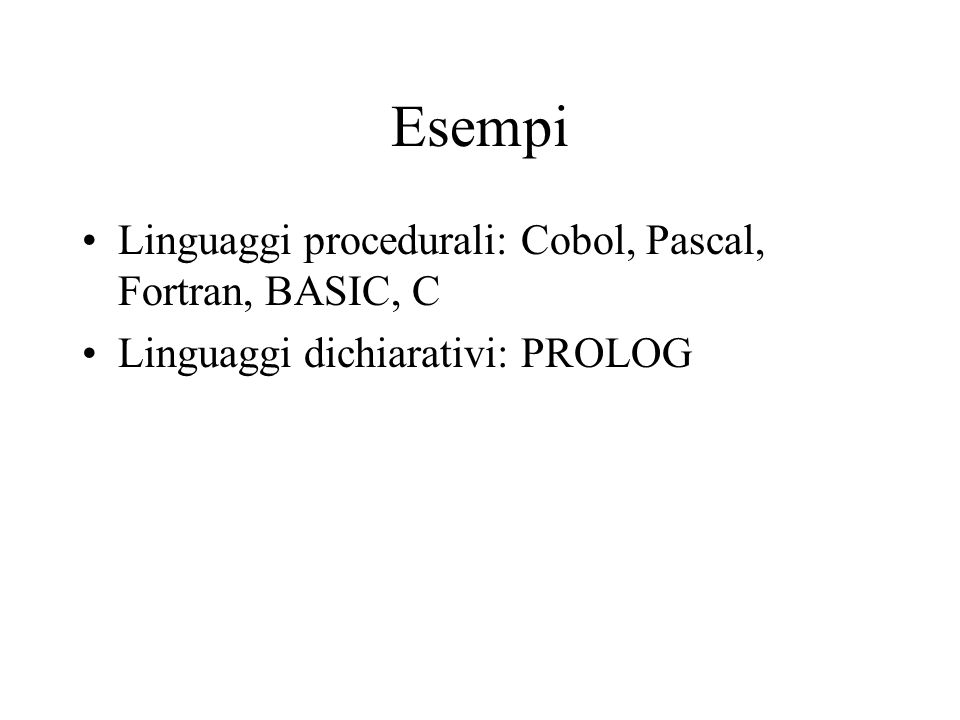 Esempi Linguaggi procedurali: Cobol, Pascal, Fortran, BASIC, C Linguaggi dichiarativi: PROLOG