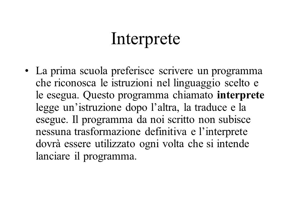 Interprete La prima scuola preferisce scrivere un programma che riconosca le istruzioni nel linguaggio scelto e le esegua. Questo programma chiamato i