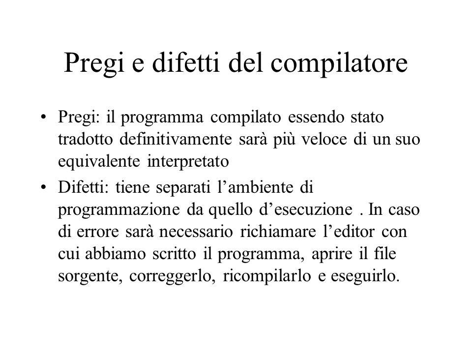 Pregi e difetti del compilatore Pregi: il programma compilato essendo stato tradotto definitivamente sarà più veloce di un suo equivalente interpretato Difetti: tiene separati l'ambiente di programmazione da quello d'esecuzione.