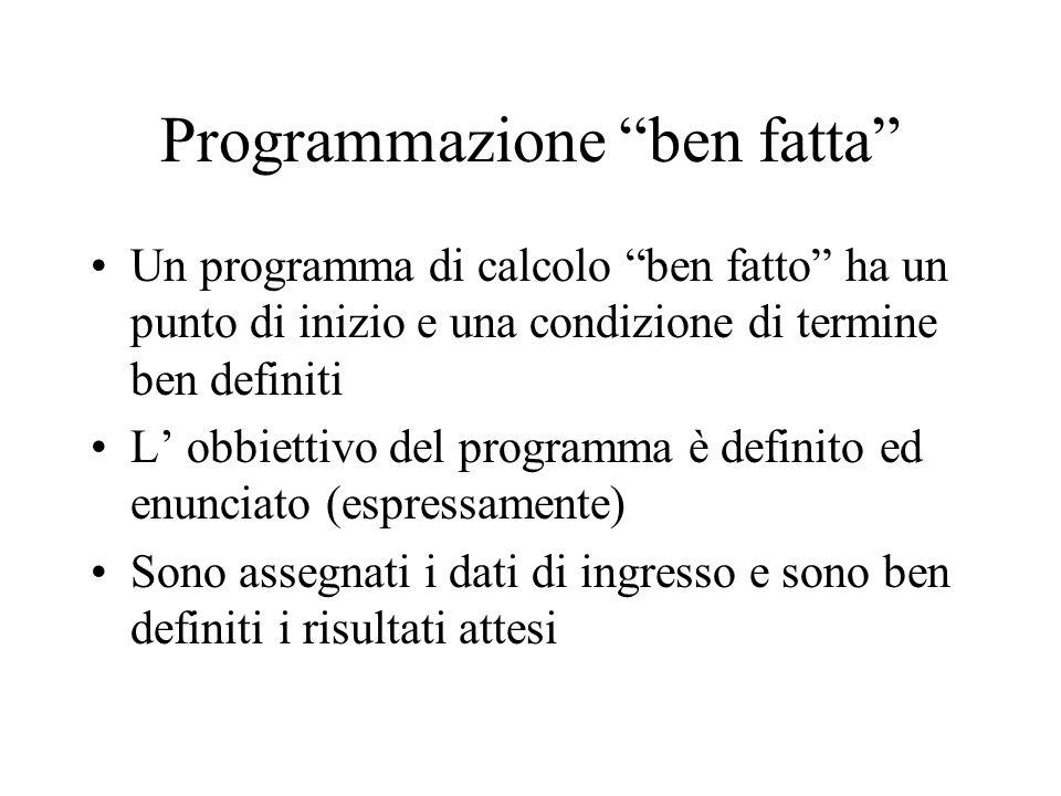 Programmazione ben fatta Un programma di calcolo ben fatto ha un punto di inizio e una condizione di termine ben definiti L' obbiettivo del programma è definito ed enunciato (espressamente) Sono assegnati i dati di ingresso e sono ben definiti i risultati attesi