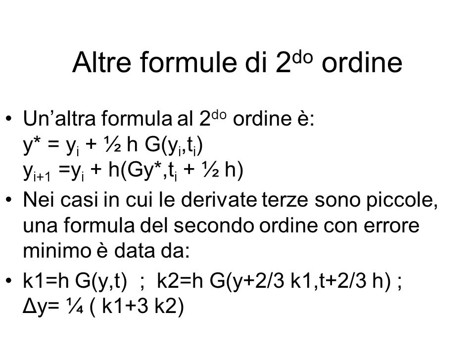 Altre formule di 2 do ordine Un'altra formula al 2 do ordine è: y* = y i + ½ h G(y i,t i ) y i+1 =y i + h(Gy*,t i + ½ h) Nei casi in cui le derivate terze sono piccole, una formula del secondo ordine con errore minimo è data da: k1=h G(y,t) ; k2=h G(y+2/3 k1,t+2/3 h) ; Δy= ¼ ( k1+3 k2)