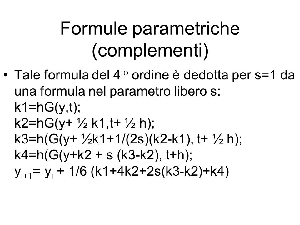 Formule parametriche (complementi) Tale formula del 4 to ordine è dedotta per s=1 da una formula nel parametro libero s: k1=hG(y,t); k2=hG(y+ ½ k1,t+ ½ h); k3=h(G(y+ ½k1+1/(2s)(k2-k1), t+ ½ h); k4=h(G(y+k2 + s (k3-k2), t+h); y i+1 = y i + 1/6 (k1+4k2+2s(k3-k2)+k4)