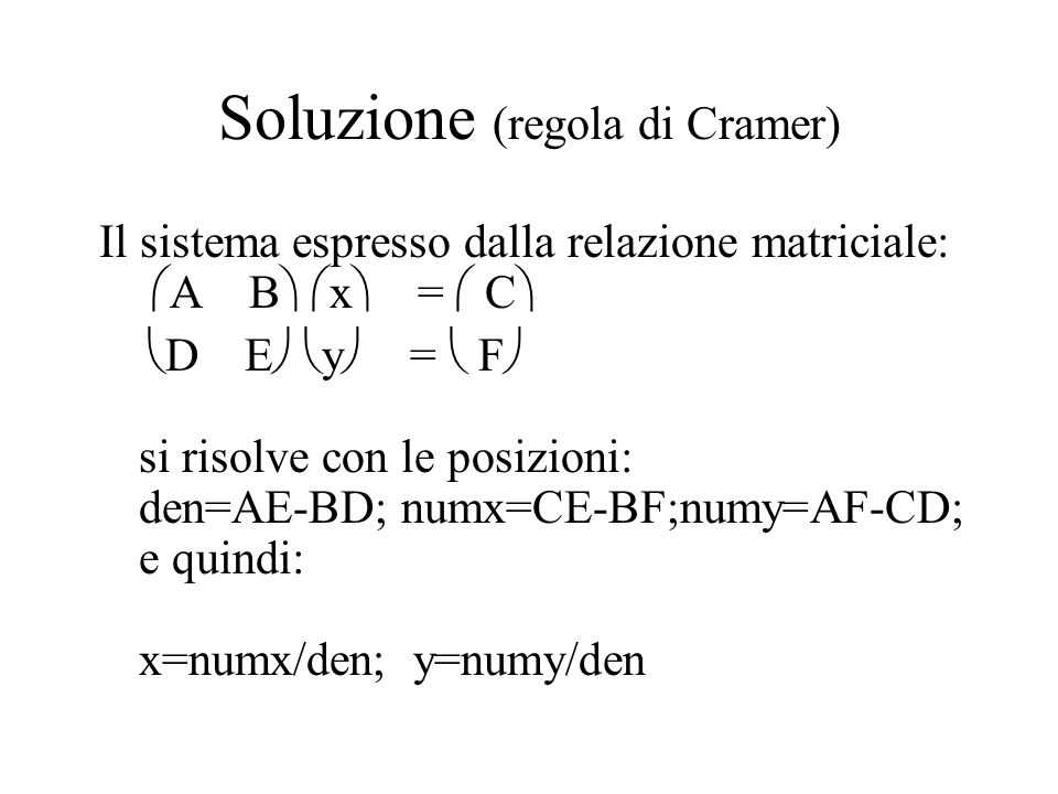 Soluzione (regola di Cramer) Il sistema espresso dalla relazione matriciale:  A B   x  =  C   D E   y  =  F  si risolve con le posizioni: den=AE-BD; numx=CE-BF;numy=AF-CD; e quindi: x=numx/den; y=numy/den