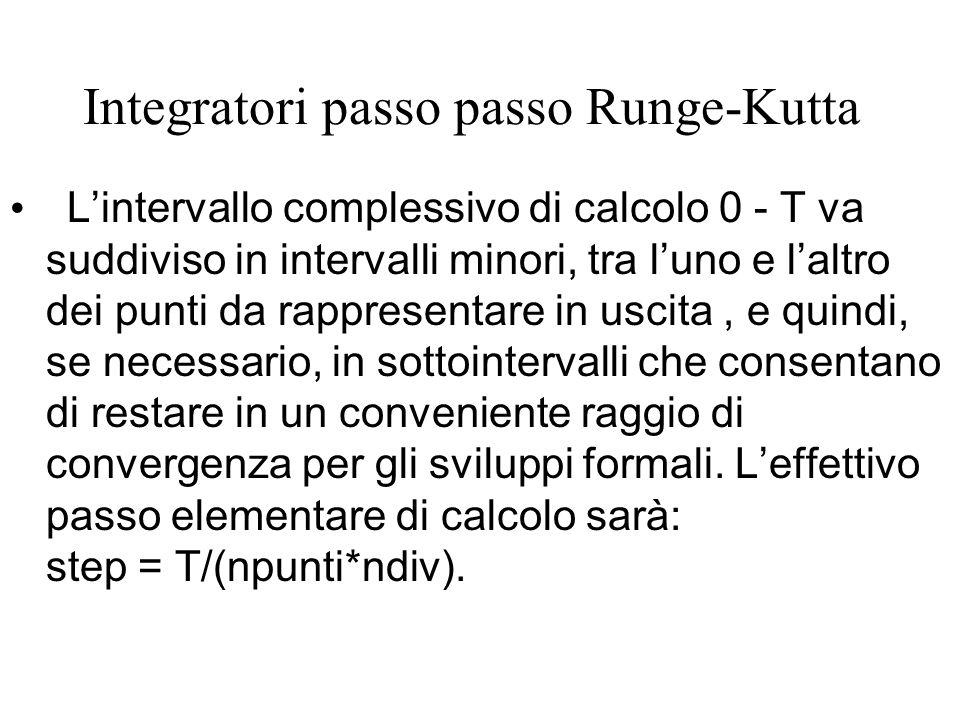 Integratori passo passo Runge-Kutta L'intervallo complessivo di calcolo 0 - T va suddiviso in intervalli minori, tra l'uno e l'altro dei punti da rappresentare in uscita, e quindi, se necessario, in sottointervalli che consentano di restare in un conveniente raggio di convergenza per gli sviluppi formali.
