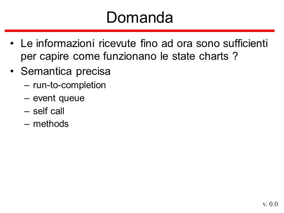 v. 0.0 Domanda Le informazioni ricevute fino ad ora sono sufficienti per capire come funzionano le state charts ? Semantica precisa –run-to-completion