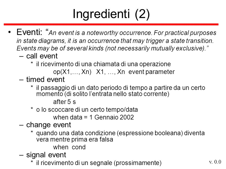 """v. 0.0 Ingredienti (2) Eventi: """" An event is a noteworthy occurrence. For practical purposes in state diagrams, it is an occurrence that may trigger a"""