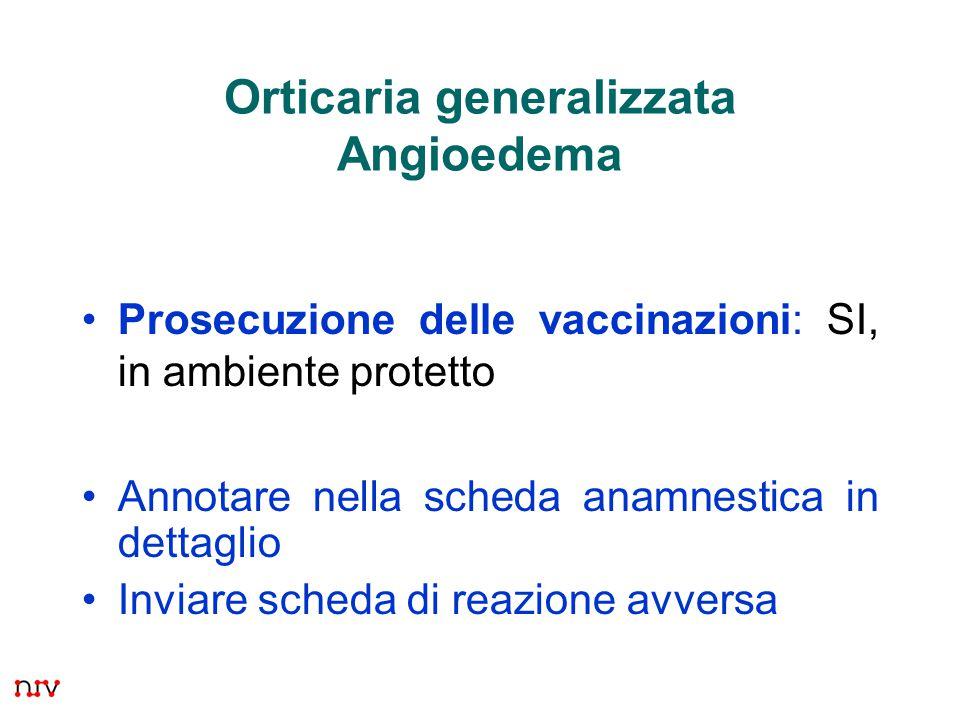 23 Orticaria generalizzata Angioedema Prosecuzione delle vaccinazioni: SI, in ambiente protetto Annotare nella scheda anamnestica in dettaglio Inviare scheda di reazione avversa