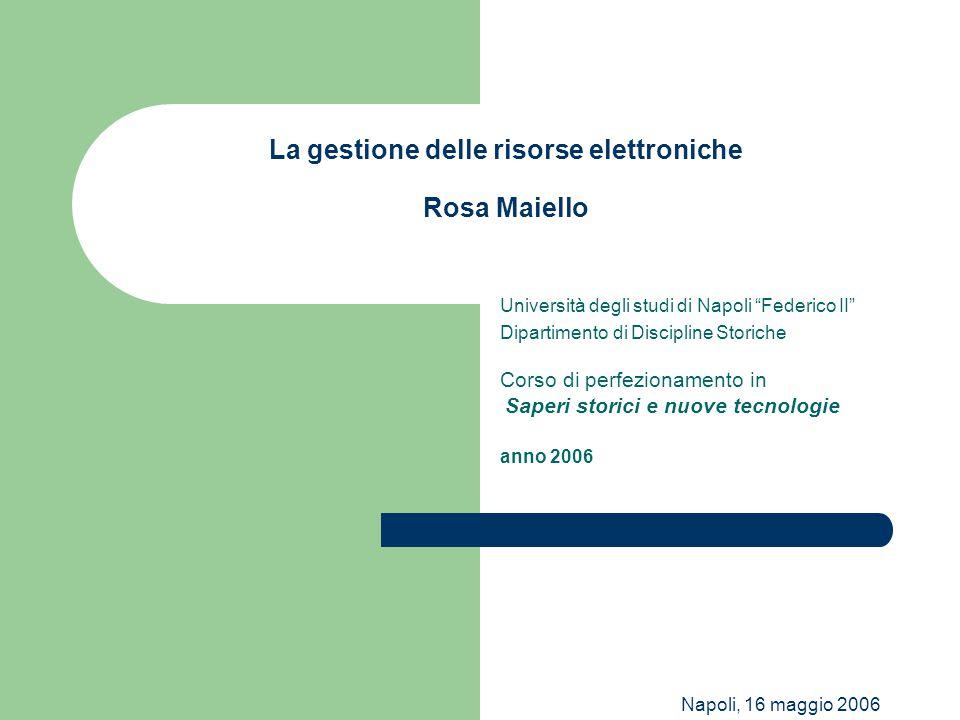 """Napoli, 16 maggio 2006 La gestione delle risorse elettroniche Rosa Maiello Università degli studi di Napoli """"Federico II"""" Dipartimento di Discipline S"""