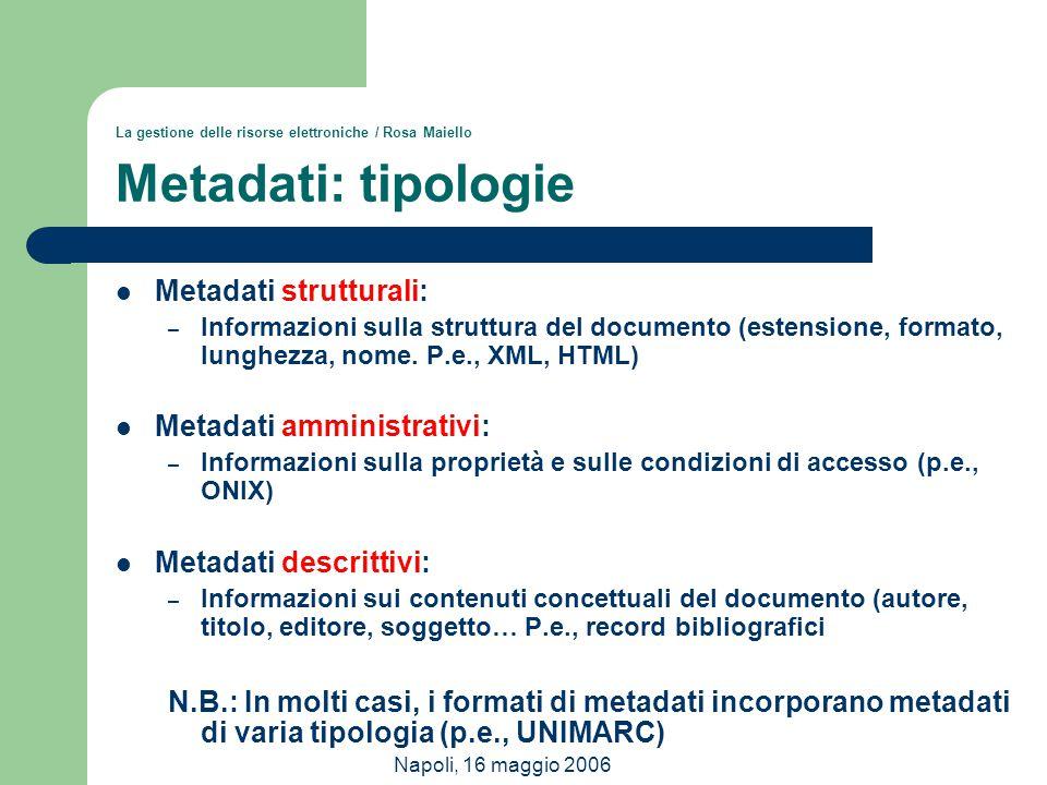 Napoli, 16 maggio 2006 La gestione delle risorse elettroniche / Rosa Maiello Metadati: tipologie Metadati strutturali: – Informazioni sulla struttura