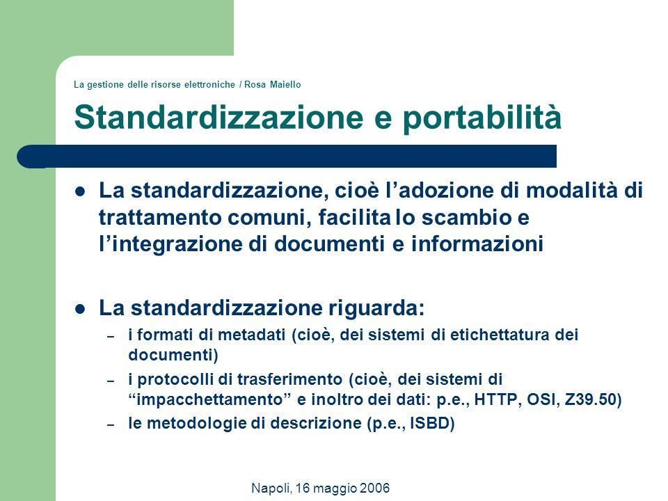 Napoli, 16 maggio 2006 La gestione delle risorse elettroniche / Rosa Maiello Standardizzazione e portabilità La standardizzazione, cioè l'adozione di