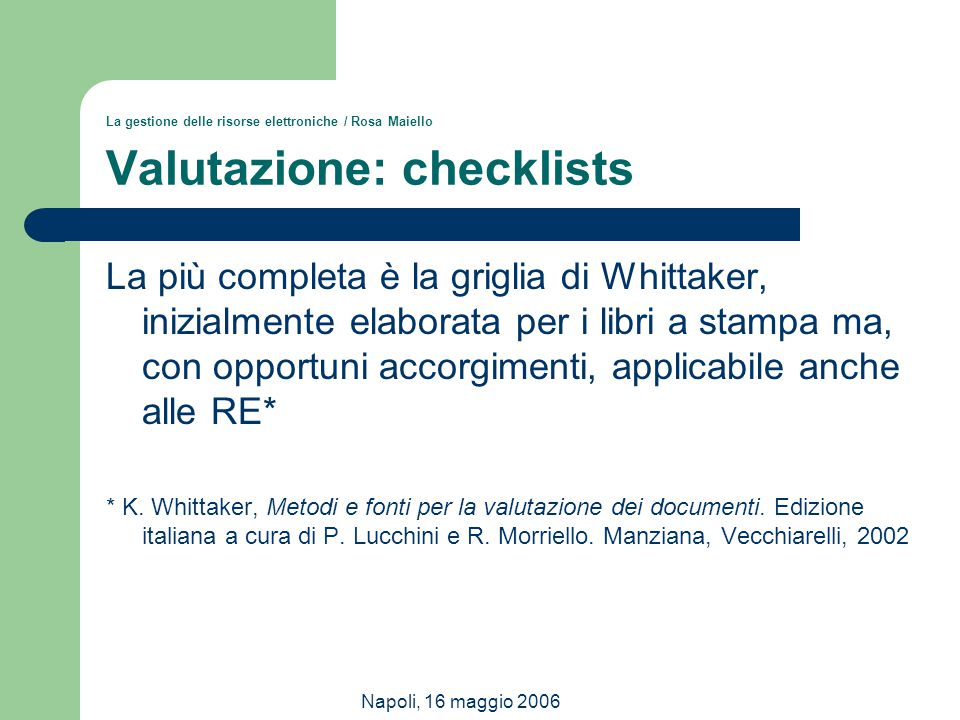 Napoli, 16 maggio 2006 La gestione delle risorse elettroniche / Rosa Maiello Valutazione: checklists La più completa è la griglia di Whittaker, inizia