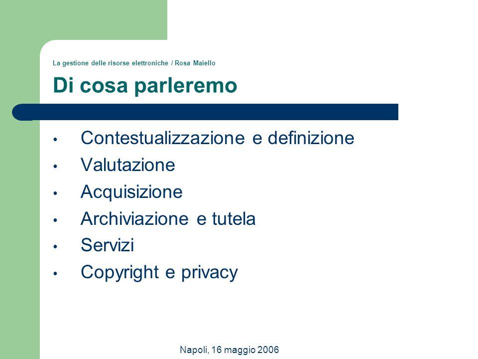 Napoli, 16 maggio 2006 La gestione delle risorse elettroniche / Rosa Maiello Di cosa parleremo Contestualizzazione e definizione Valutazione Acquisizi