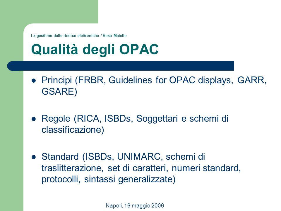 Napoli, 16 maggio 2006 La gestione delle risorse elettroniche / Rosa Maiello Qualità degli OPAC Principi (FRBR, Guidelines for OPAC displays, GARR, GS