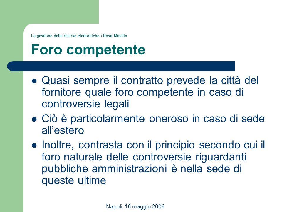 Napoli, 16 maggio 2006 La gestione delle risorse elettroniche / Rosa Maiello Foro competente Quasi sempre il contratto prevede la città del fornitore