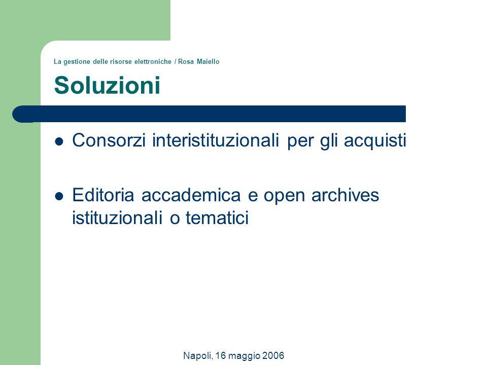 Napoli, 16 maggio 2006 La gestione delle risorse elettroniche / Rosa Maiello Soluzioni Consorzi interistituzionali per gli acquisti Editoria accademic