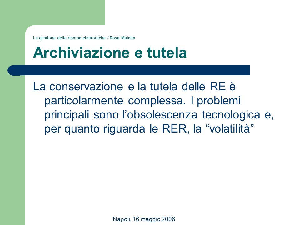 Napoli, 16 maggio 2006 La gestione delle risorse elettroniche / Rosa Maiello Archiviazione e tutela La conservazione e la tutela delle RE è particolar
