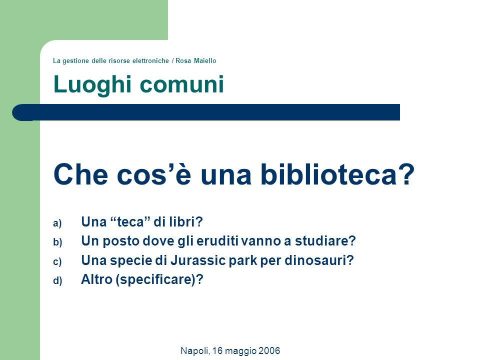 """Napoli, 16 maggio 2006 La gestione delle risorse elettroniche / Rosa Maiello Luoghi comuni Che cos'è una biblioteca? a) Una """"teca"""" di libri? b) Un pos"""