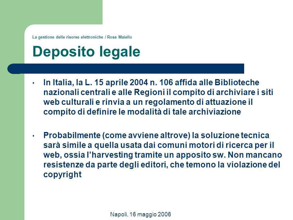 Napoli, 16 maggio 2006 La gestione delle risorse elettroniche / Rosa Maiello Deposito legale In Italia, la L. 15 aprile 2004 n. 106 affida alle Biblio